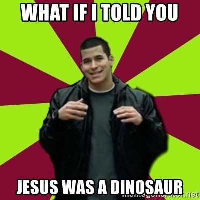 Contradictory Chris - What if i told you jesus was a dinosaur