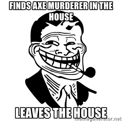 Troll Dad - Finds axe murderer in the house leaves the house