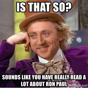 Willy Wonka - is that so? sounds like you have really read a lot about Ron paul