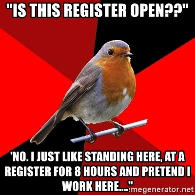 """Retail Robin - """"Is this register open??"""" 'No. I just like standing here, at a register for 8 hours and pretend I work here...."""""""