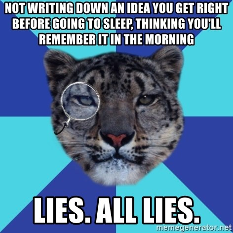 Writer Leopard - not writing down AN idea you get right before going to sleep, thinking you'll remember it in the morning lies. all lies.