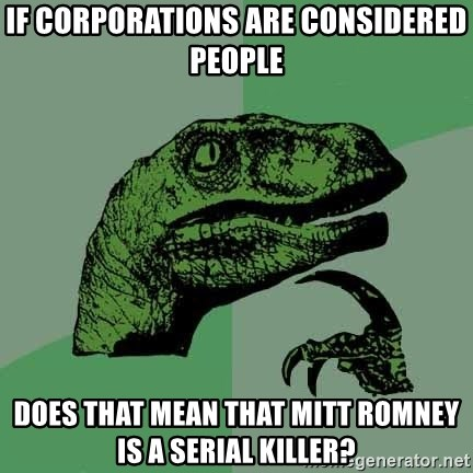 Raptor - If corporations are considered people Does that mean that Mitt romney is a serial killer?