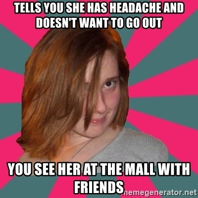 Seemingly Innocent Girlfriend - tells you she has headache and doesn't want to go out you see her at the mall with friends