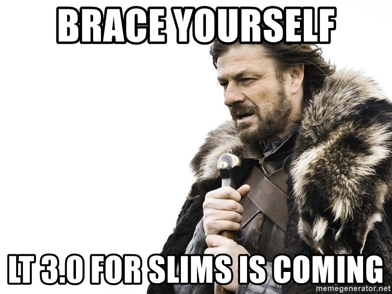 Winter is Coming - brace yourself lt 3.0 for slims is coming