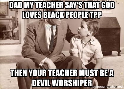 Racist Father - DAD MY TEACHER SAY'S THAT GOD LOVES BLACK PEOPLE TPP THEN YOUR TEACHER MUST BE A DEVIL WORSHIPER