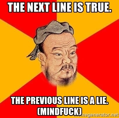 Chinese Proverb - the next line is true. The previous line is a lie. (MIndfuck)