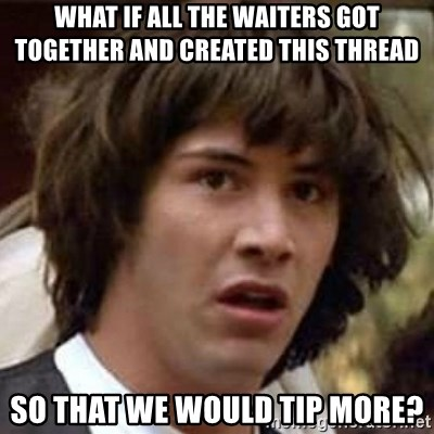 Conspiracy Keanu - what if all the waiters got together and created this thread so that we would tip more?