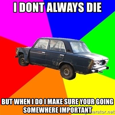 AdviceCar - I dont always die but when i do i make sure your going somewhere important