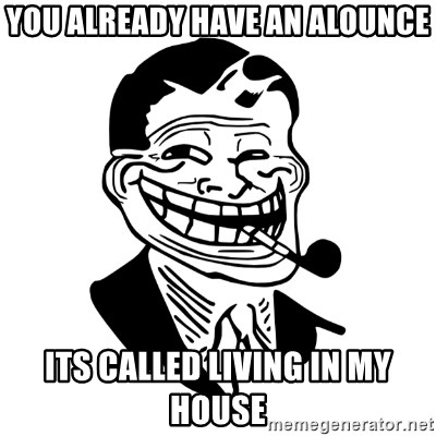 Troll Dad - you already have an alounce its called living in my house