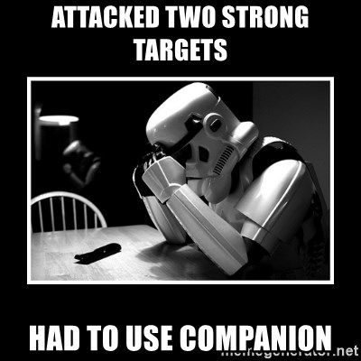Sad Trooper - Attacked two strong targets had to use companion