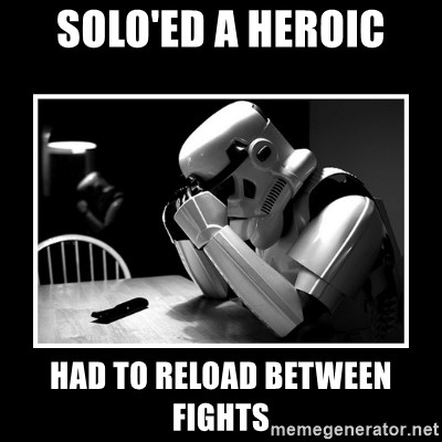 Sad Trooper - Solo'ed a heroic had to reload between fights