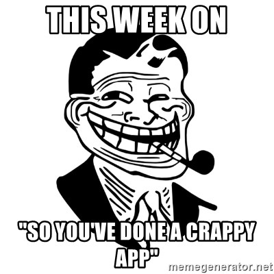"""Troll Dad - this week on """"so you've done a crappy app"""""""
