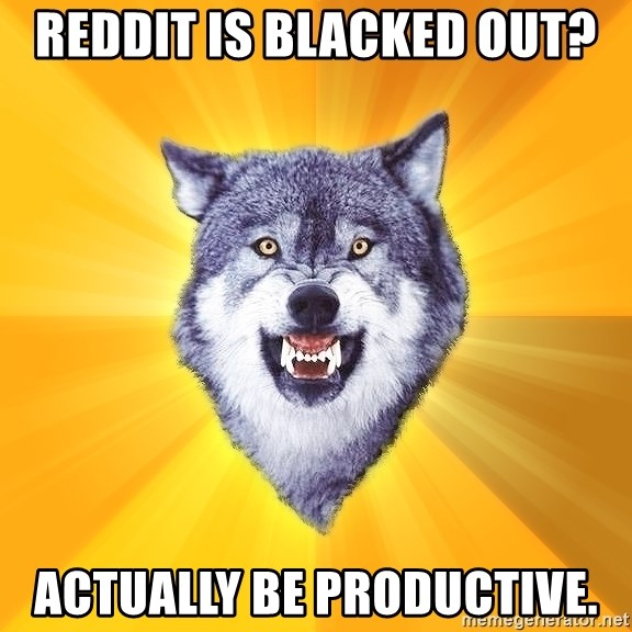 Courage Wolf - Reddit is blacked out? Actually be productive.