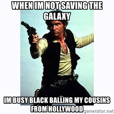 Han Solo - when im not saving the galaxy im busy black balling my cousins from hollywood