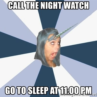 Annoying Tumblr girls - Call the night watch go to sleep at 11:00 pm