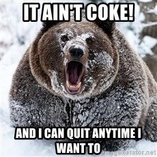 Cocaine Bear - It ain't coke! and i can quit anytime i want to