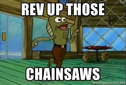 Rev Up Those Fryers - Rev Up those chainsaws