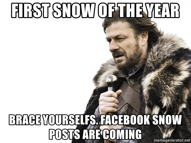 Winter is Coming - First snow of the year brace yourselfs. facebook snow posts are coming