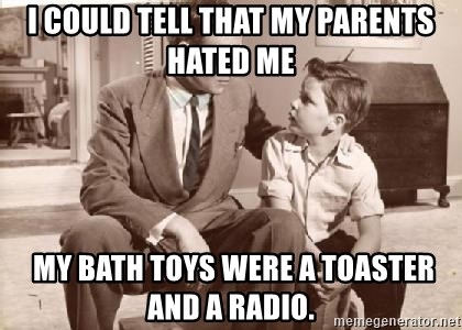 Racist Father - I could tell that my parents hated me  My bath toys were a toaster and a radio.