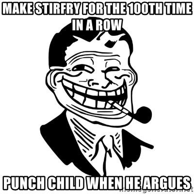 Troll Dad - MAKE STIRFRY FOR THE 100th time in a row punch child when he argues