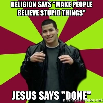 "Contradictory Chris - Religion says ""make people believe stupid things"" Jesus says ""done"""