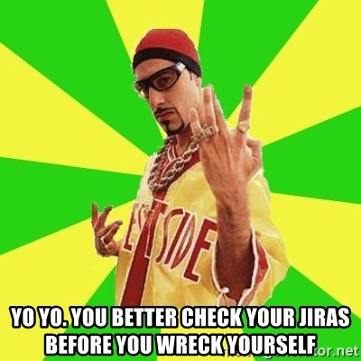 Ali G - yo yo. you better check your jiras before you wreck yourself