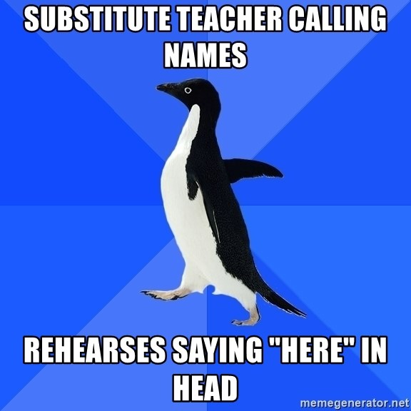 """Socially Awkward Penguin - substitute teacher calling names rehearses saying """"here"""" in head"""