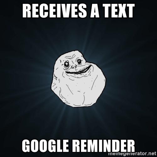 Forever Alone - receives a text google reminder