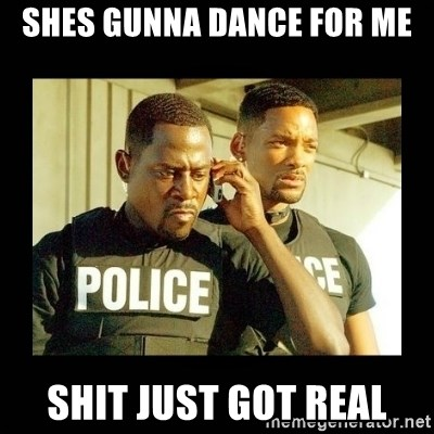 Shit Just Got Real - SHES GUNNA DANCE FOR ME SHIT JUST GOT REAL