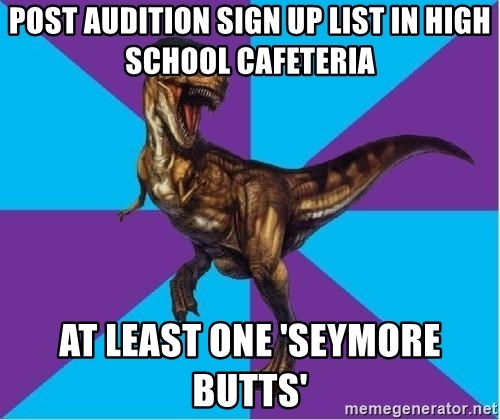 Dinosaur Director - Post audition sign up list in high school cafeteria at least One 'Seymore butts'