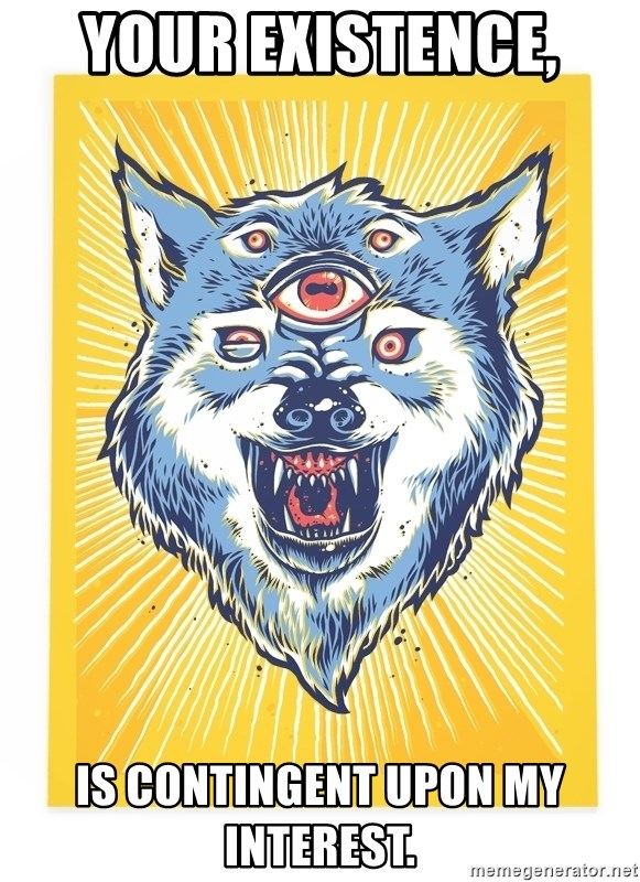 God's Consciousness Wolf - Your existence,  Is Contingent upon my interest.