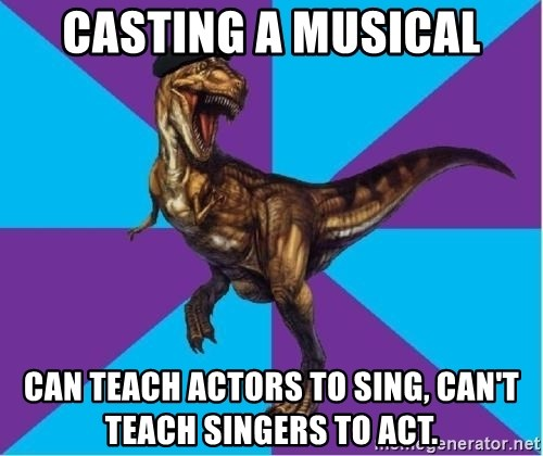 Dinosaur Director - Casting a musical Can teach actors to sing, can't teach singers to act.
