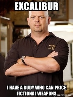 Rick Harrison - Excalibur  I have a budy who can price fictional weapons