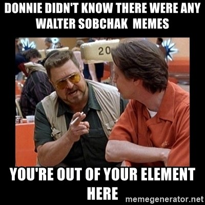 walter sobchak - Donnie didn't know there were any   walter sobchak  memes you're out of your element here