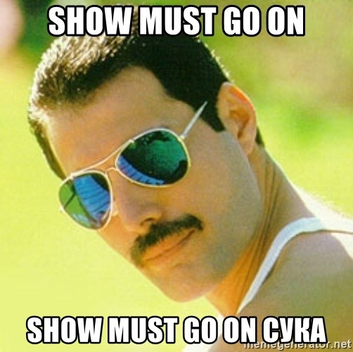 typical Queen Fan - show must go on show must go on СУКА