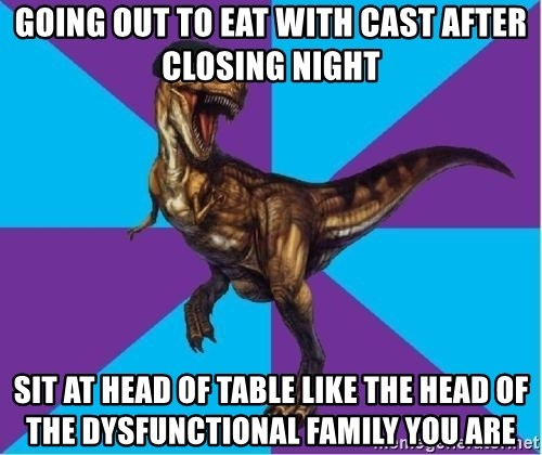 Dinosaur Director - going out to eat with cast after closing night sit at head of table like the head of the dysfunctional family you are