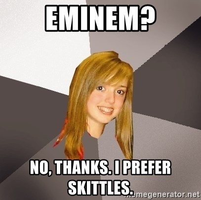 Musically Oblivious 8th Grader - Eminem? No, thanks. I prefer skittles.