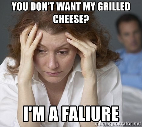 Single Mom - you don't want my grilled cheese? i'm a faliure