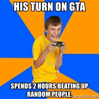 Annoying Gamer Kid - his turn on gta spends 2 hours beating up random people.