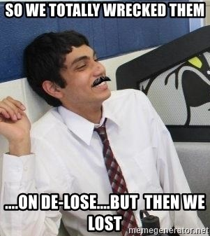 Mustache Rohan - SO WE TOTAlly wrecked them ....on DE-LOSE....but  then we lost