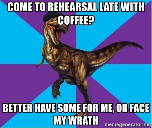 Dinosaur Director - Come to rehearsal late with coffee? Better have some for me, or face my wrath