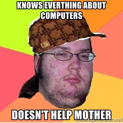 Scumbag nerd - Knows everthing about computers Doesn't help mother