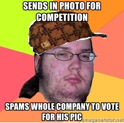 Scumbag nerd - sends in photo for competition spams whole company to vote for his pic