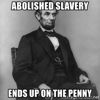 Abraham Lincoln  - ABolished slavery Ends up on the penny