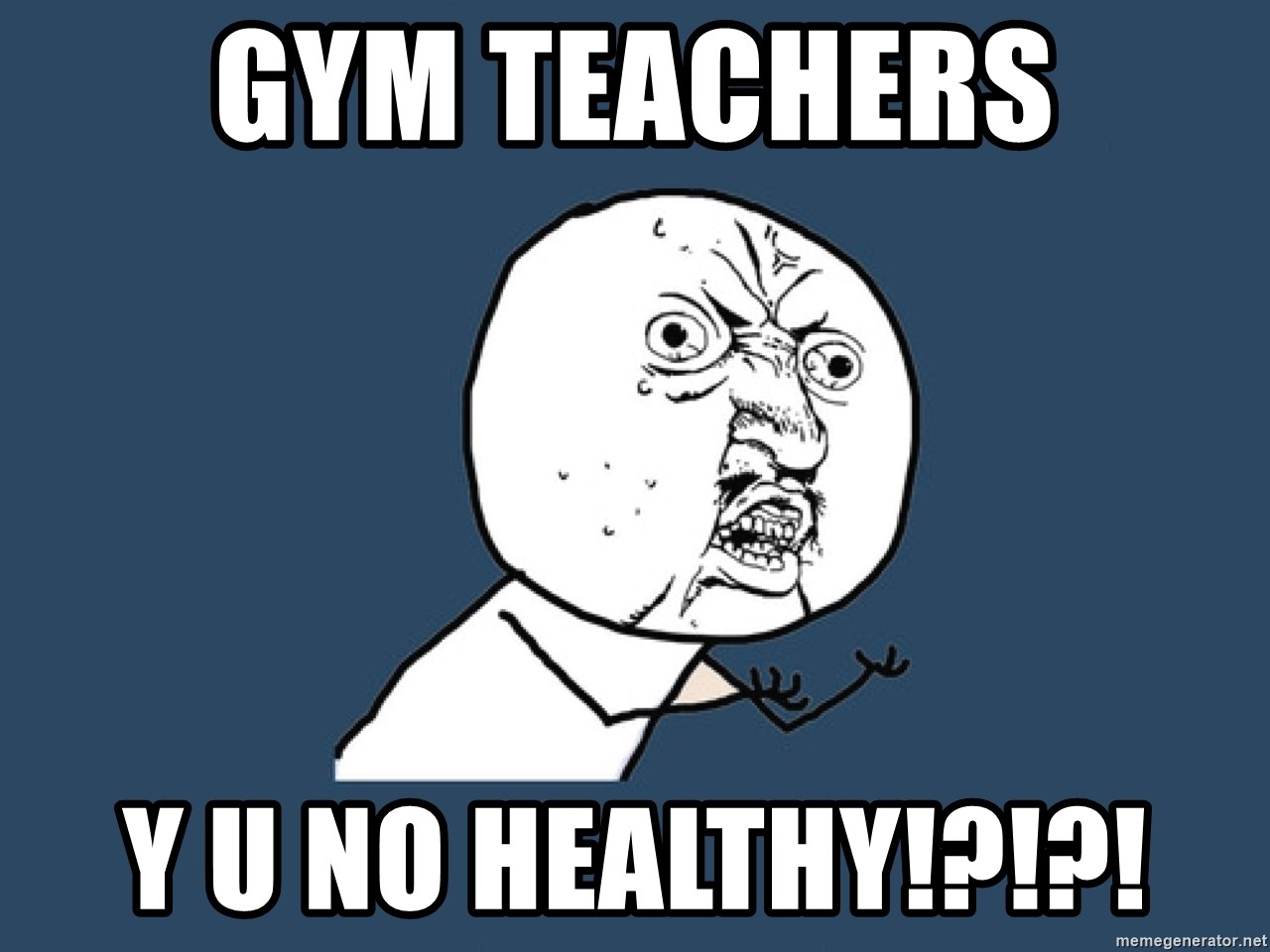 Y U No - Gym teachers Y U No healthy!?!?!