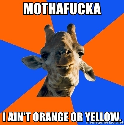 Douchebag Giraffe - MOTHAFUCKA I AIN'T ORANGE OR YELLOW.