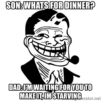 Troll Dad - Son: Whats for dinner? Dad: I'm waiting for you to make it, im starving