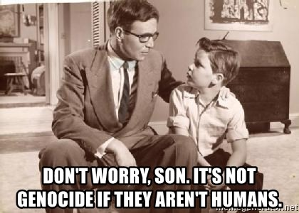 Racist Father - Don't worry, son. it's not genocide if they aren't humans.