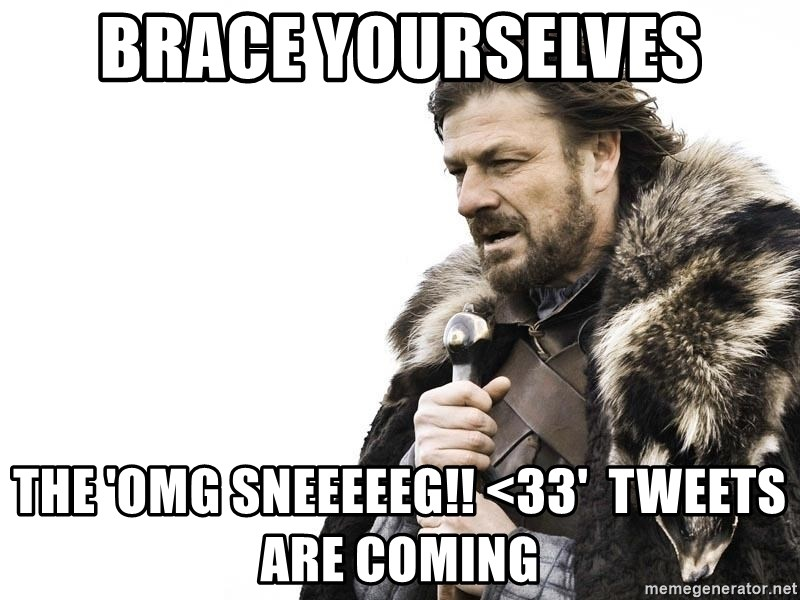 Winter is Coming - brace yourselves the 'omg sneeeeeg!! <33'  tweets are coming