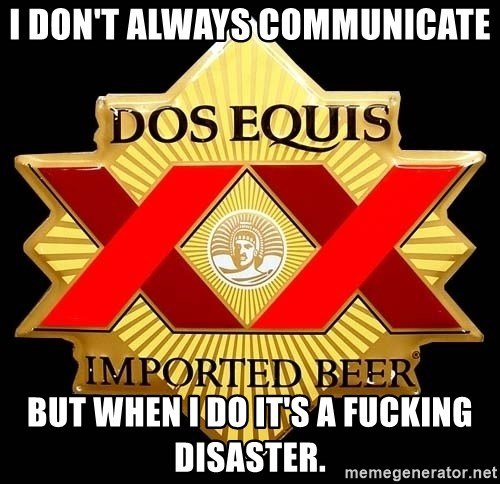 Dos Equis - I don't always communicate but when I do it's a fucking disaster.